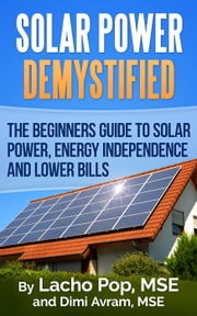 Solar Power Demystified: The Beginners Guide To Solar Power, Energy Independence And Lower Bills ebook by Lacho Pop, MSE,Dimi Avram, MSE