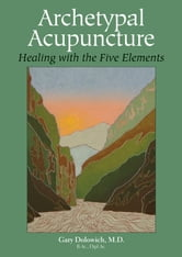 Archetypal Acupuncture - Healing with the Five Elements ebook by Gary Dolowich, M.D.