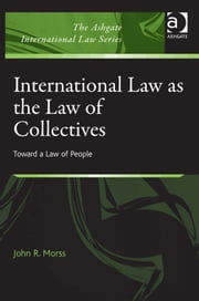 International Law as the Law of Collectives - Toward a Law of People ebook by Dr John R Morss,Dr Alex Conte