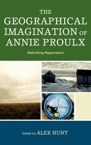 The Geographical Imagination of Annie Proulx - Rethinking Regionalism ebook by Alex Hunt,Elizabeth Abele,Wes Berry,Paul Chafe,Hal Crimmel,Stéphanie Durrans,Dan Flores,Margaret E. Johnson,Christopher Pullen,Bonnie Roos,Jennifer Denise Ryan,Kent C. Ryden,Christian Hummelsund Voie,O Alan Weltzien,Douglas Werden