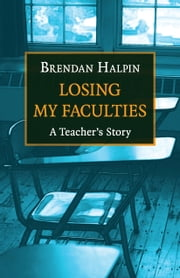 Losing My Faculties - A Teacher's Story ebook by Brendan Halpin