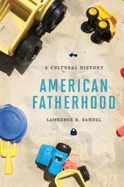 American Fatherhood - A Cultural History ebook by Lawrence R. Samuel