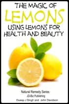 The Magic of Lemons: Using Lemons for Health and Beauty ebook by Dueep Jyot Singh,John Davidson