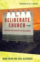 The Deliberate Church: Building Your Ministry on the Gospel ebook by Mark Dever,Paul Alexander