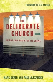 The Deliberate Church: Building Your Ministry on the Gospel - Building Your Ministry on the Gospel ebook by Mark Dever,Paul Alexander