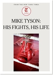 Mike Tyson: His Fights, His Life ebook by The New York Times