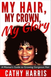 My Hair, My Crown, My Glory: A Woman's Guide to Growing Gorgeous Hair ebook by Cathy Harris