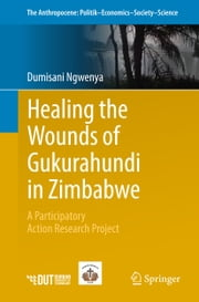 Healing the Wounds of Gukurahundi in Zimbabwe - A Participatory Action Research Project ebook by Dumisani Ngwenya