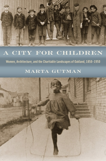 A City for Children - Women, Architecture, and the Charitable Landscapes of Oakland, 1850-1950 ebook by Marta Gutman