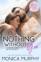Nothing Without You: A Forever Yours/Big Sky Novella ebook by Monica Murphy, Kristen Proby