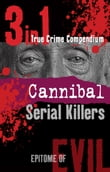Cannibal Serial Killers (3-in-1 True Crime Compendium)