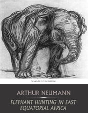 Elephant Hunting in East Equatorial Africa ebook by Arthur Neumann