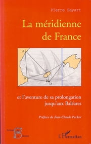 La méridienne de France - Et l'aventure de sa prolongation jusqu'aux Baléares ebook by Pierre Bayart