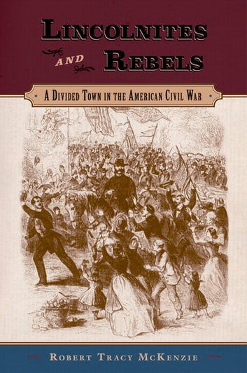 Lincolnites and Rebels - A Divided Town in the American Civil War ebook by Robert Tracy McKenzie