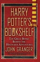Harry Potter's Bookshelf - The Great Books behind the Hogwarts Adventures ebook by John Granger