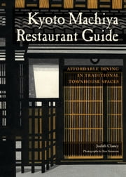 Kyoto Machiya Restaurant Guide - Affordable Dining in Traditional Townhouse Spaces ebook by Judith Clancy,Ben Simmons