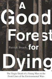 A Good Forest for Dying - The Tragic Death of a Young Man on the Front Lines of the Environmental Wars ebook by Patrick Beach