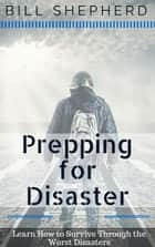 Prepping for Disaster: Learn How to Survive Through the Worst Disasters ebook by Bill Shepherd