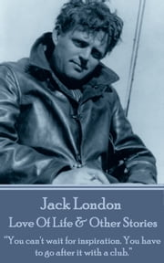 "Love Of Life & Other Stories - ""You can't wait for inspiration. You have to go after it with a club.""  ebook by Jack London"