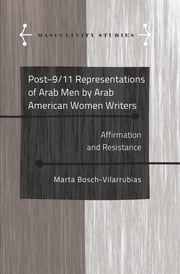 Post-9/11 Representations of Arab Men by Arab American Women Writers - Affirmation and Resistance ebook by Marta Bosch-Vilarrubias