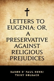 Letters To Eugenia; Or, A Preservative Against Religious Prejudices ebook by baron d' Paul Henri Thiry Holbach