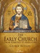 The Early Church: From Ignatius to Augustine ebook by George Hodges