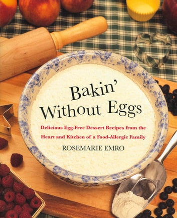 Bakin' Without Eggs - Delicious Egg-Free Dessert Recipes from the Heart and Kitchen of a Food-Allergic Family ebook by Rosemarie Emro