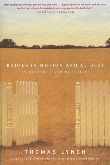 Bodies in Motion and at Rest: On Metaphor and Mortality ebook by Thomas Lynch
