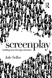Screenplay - Building Story Through Character ebook by Jule Selbo
