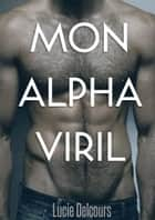 Mon Alpha viril ebook by Lucie Delcours