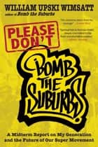 Please Don't Bomb the Suburbs - A Midterm Report on My Generation and the Future of Our Super Movement ebook by William Upski Wimsatt
