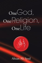 One God, One Religion, One Life ebook by Ahsan Ali Syed