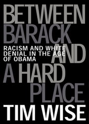 Between Barack and a Hard Place - Racism and White Denial in the Age of Obama ebook by Tim Wise
