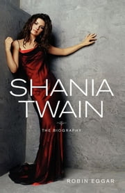 Shania Twain - The Biography ebook by Robin Eggar