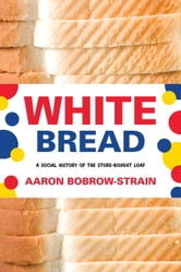 White Bread - A Social History of the Store-Bought Loaf ebook by Aaron Bobrow-Strain