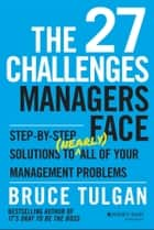 The 27 Challenges Managers Face - Step-by-Step Solutions to (Nearly) All of Your Management Problems ebook by Bruce Tulgan