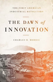 The Dawn of Innovation - The First American Industrial Revolution ebook by Charles R. Morris