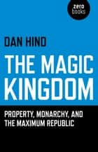 The Magic Kingdom - Property, Monarchy, and the Maximum Republic ebook by Dan Hind
