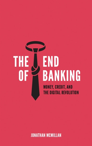 The End of Banking - Money, Credit, And the Digital Revolution ebook by Jonathan McMillan