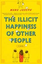 The Illicit Happiness of Other People: A Novel ebook by Manu Joseph