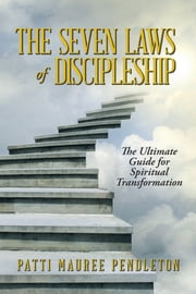 The Seven Laws of Discipleship - The Ultimate Guide for Spiritual Transformation ebook by Patti Mauree Pendleton