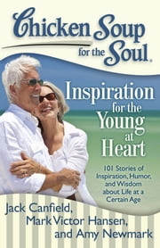 Chicken Soup for the Soul: Inspiration for the Young at Heart - 101 Stories of Inspiration, Humor, and Wisdom about Life at a Certain Age ebook by Jack Canfield,Mark Victor Hansen,Amy Newmark