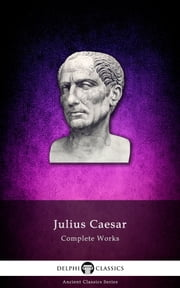 Complete Works of Julius Caesar (Delphi Classics) ebook by Julius Caesar,Delphi Classics