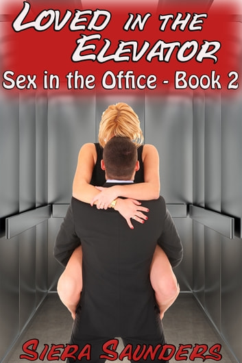 Loved In The Elevator - Sex In The Office, Book 2 ebook by Siera Saunders