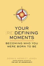 Your Redefining Moments - Becoming Who You Were Born to Be ebook by Dennis Merritt Jones
