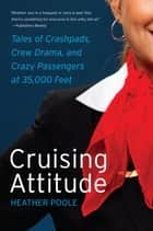 Cruising Attitude - Tales of Crashpads, Crew Drama, and Crazy Passengers at 35,000 Feet ebook by Heather Poole