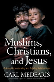 Muslims, Christians, and Jesus - Gaining Understanding and Building Relationships ebook by Carl Medearis