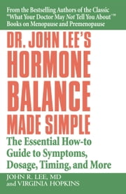 Dr. John Lee's Hormone Balance Made Simple - The Essential How-to Guide to Symptoms, Dosage, Timing, and More ebook by Virginia Hopkins,John R. Lee