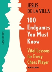 100 Endgames You Must Know - Vital Lessons for Every Chess Player Improved and Expanded ebook by Jesus de la Villa