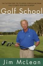 Golf School - The Tuition-Free Tee-to-Green Curriculum from Golf's Finest High End Academy ebook by Jim McLean